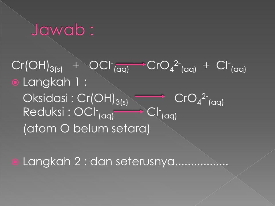 Cr(OH) 3(s) + OCl - (aq) CrO 4 2- (aq) + Cl - (aq)  Langkah 1 : Oksidasi : Cr(OH) 3(s) CrO 4 2- (aq) Reduksi : OCl - (aq) Cl - (aq) (atom O belum set