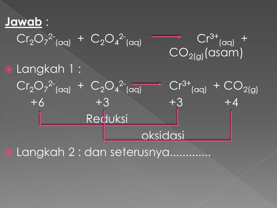 Jawab : Cr 2 O 7 2- (aq) + C 2 O 4 2- (aq) Cr 3+ (aq) + CO 2(g) (asam)  Langkah 1 : Cr 2 O 7 2- (aq) + C 2 O 4 2- (aq) Cr 3+ (aq) + CO 2(g) +6 +3+3 +