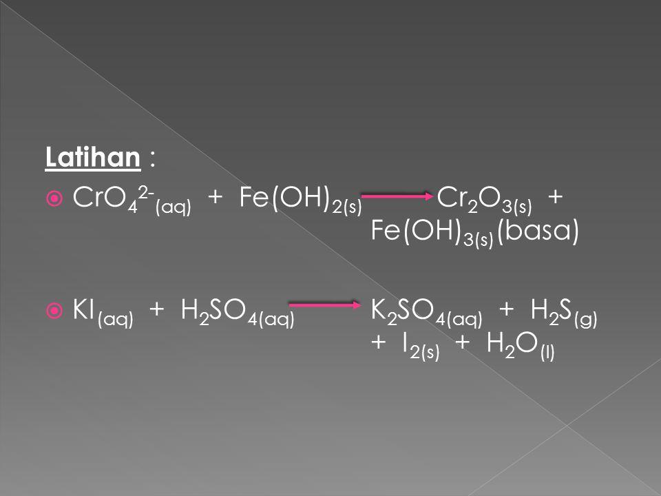 Latihan :  CrO 4 2- (aq) + Fe(OH) 2(s) Cr 2 O 3(s) + Fe(OH) 3(s) (basa)  KI (aq) + H 2 SO 4(aq) K 2 SO 4(aq) + H 2 S (g) + I 2(s) + H 2 O (l)
