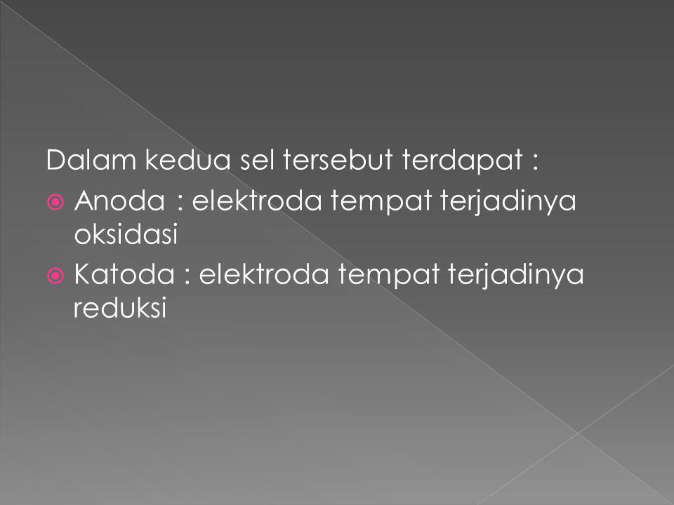 Dalam kedua sel tersebut terdapat :  Anoda : elektroda tempat terjadinya oksidasi  Katoda : elektroda tempat terjadinya reduksi