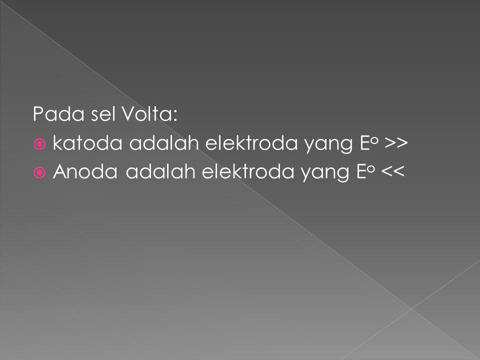 Pada sel Volta:  katoda adalah elektroda yang E o >>  Anoda adalah elektroda yang E o <<