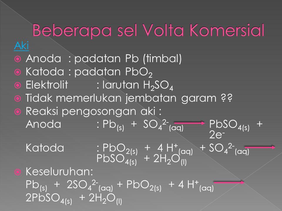 Aki  Anoda: padatan Pb (timbal)  Katoda: padatan PbO 2  Elektrolit: larutan H 2 SO 4  Tidak memerlukan jembatan garam ??  Reaksi pengosongan aki