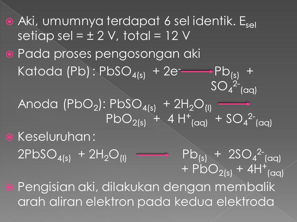  Aki, umumnya terdapat 6 sel identik. E sel setiap sel = ± 2 V, total = 12 V  Pada proses pengosongan aki Katoda (Pb): PbSO 4(s) + 2e - Pb (s) + SO