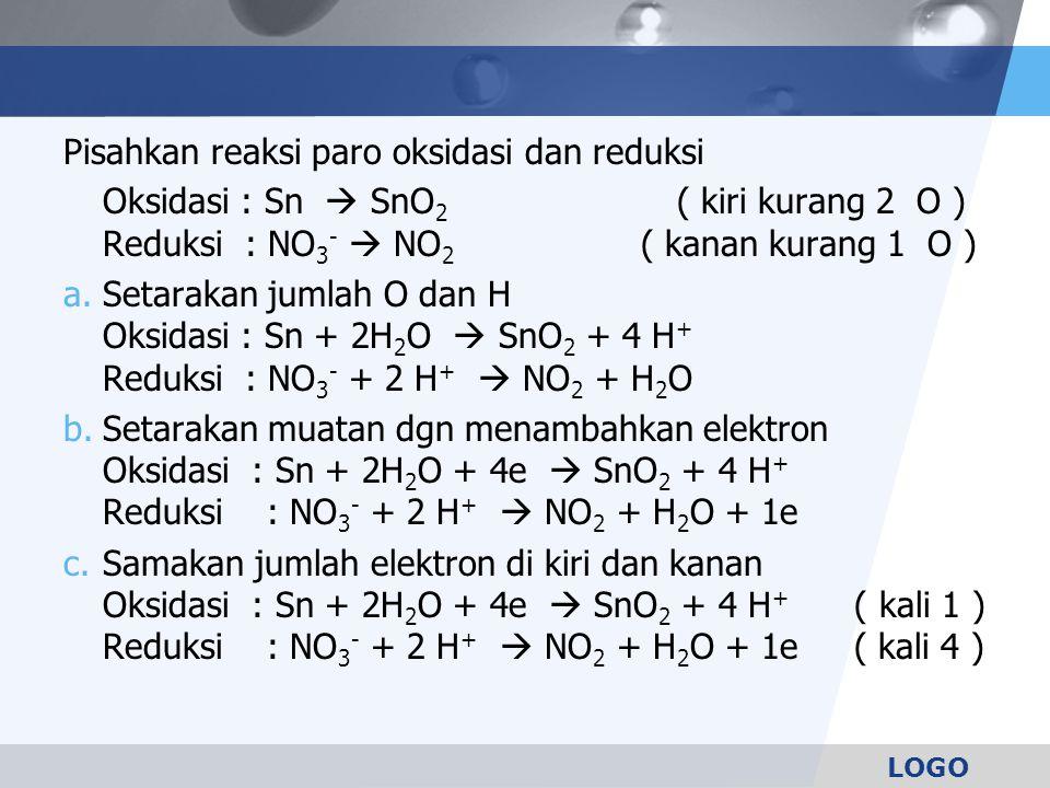 LOGO Pisahkan reaksi paro oksidasi dan reduksi Oksidasi : Sn  SnO 2 ( kiri kurang 2 O ) Reduksi : NO 3 -  NO 2 ( kanan kurang 1 O ) a.Setarakan jumlah O dan H Oksidasi : Sn + 2H 2 O  SnO 2 + 4 H + Reduksi : NO 3 - + 2 H +  NO 2 + H 2 O b.Setarakan muatan dgn menambahkan elektron Oksidasi : Sn + 2H 2 O + 4e  SnO 2 + 4 H + Reduksi : NO 3 - + 2 H +  NO 2 + H 2 O + 1e c.Samakan jumlah elektron di kiri dan kanan Oksidasi : Sn + 2H 2 O + 4e  SnO 2 + 4 H + ( kali 1 ) Reduksi : NO 3 - + 2 H +  NO 2 + H 2 O + 1e ( kali 4 )