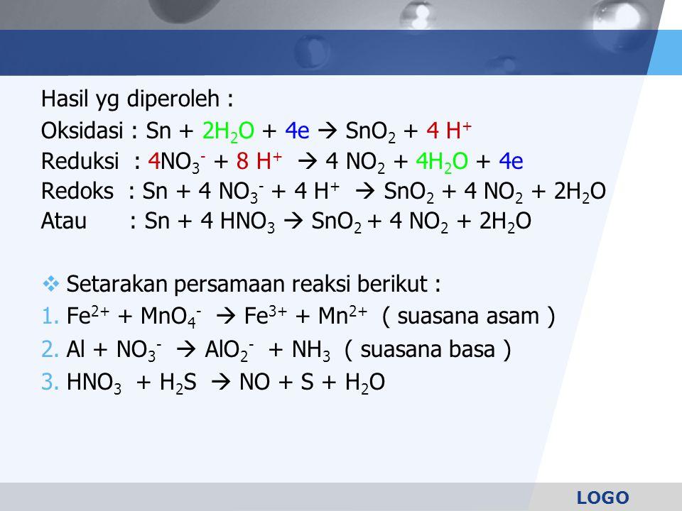 LOGO Hasil yg diperoleh : Oksidasi : Sn + 2H 2 O + 4e  SnO 2 + 4 H + Reduksi : 4NO 3 - + 8 H +  4 NO 2 + 4H 2 O + 4e Redoks : Sn + 4 NO 3 - + 4 H +  SnO 2 + 4 NO 2 + 2H 2 O Atau : Sn + 4 HNO 3  SnO 2 + 4 NO 2 + 2H 2 O  Setarakan persamaan reaksi berikut : 1.Fe 2+ + MnO 4 -  Fe 3+ + Mn 2+ ( suasana asam ) 2.Al + NO 3 -  AlO 2 - + NH 3 ( suasana basa ) 3.HNO 3 + H 2 S  NO + S + H 2 O