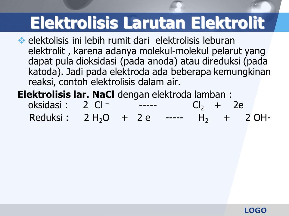LOGO Elektrolisis Larutan Elektrolit  elektolisis ini lebih rumit dari elektrolisis leburan elektrolit, karena adanya molekul-molekul pelarut yang dapat pula dioksidasi (pada anoda) atau direduksi (pada katoda).