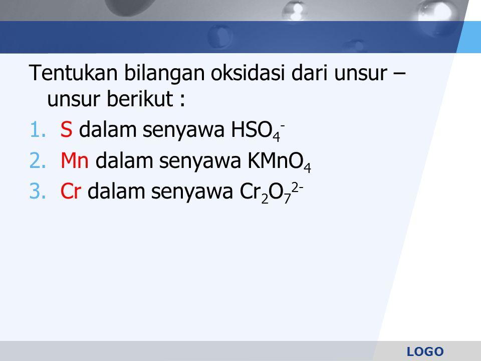 LOGO Tentukan bilangan oksidasi dari unsur – unsur berikut : 1. S dalam senyawa HSO 4 - 2. Mn dalam senyawa KMnO 4 3. Cr dalam senyawa Cr 2 O 7 2-