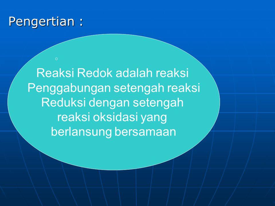 Pengertian : Reaksi Redok adalah reaksi Penggabungan setengah reaksi Reduksi dengan setengah reaksi oksidasi yang berlansung bersamaan