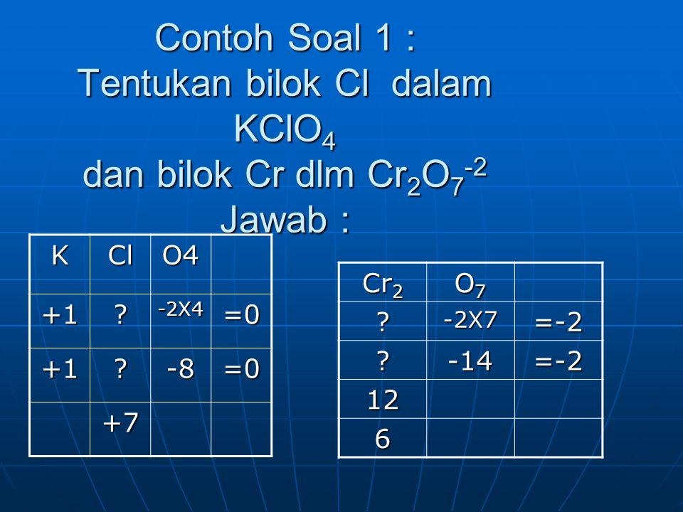 Contoh Soal 1 : Tentukan bilok Cl dalam KClO 4 dan bilok Cr dlm Cr 2 O 7 -2 Jawab : Cr 2 O7O7O7O7 ?-2X7=-2 ?-14=-2 12 6 KClO4+1?-2X4=0 +1?-8=0 +7