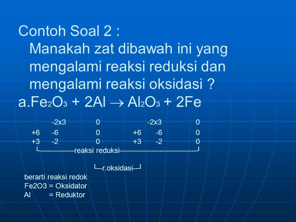 Contoh Soal 2 : Manakah zat dibawah ini yang mengalami reaksi reduksi dan mengalami reaksi oksidasi ? a.Fe 2 O 3 + 2Al  Al 2 O 3 + 2Fe -2x3 0 -2x30 +