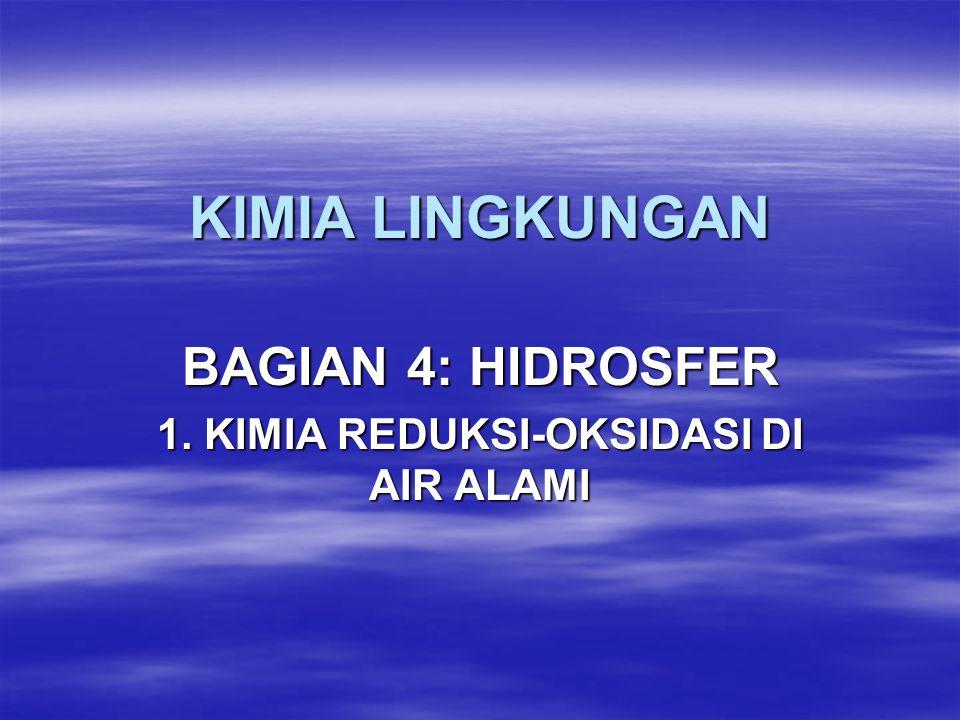 KIMIA LINGKUNGAN BAGIAN 4: HIDROSFER 1. KIMIA REDUKSI-OKSIDASI DI AIR ALAMI