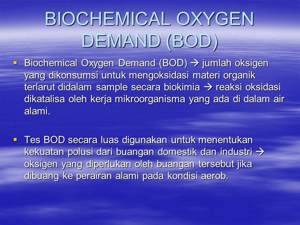 BIOCHEMICAL OXYGEN DEMAND (BOD)  Biochemical Oxygen Demand (BOD)  jumlah oksigen yang dikonsumsi untuk mengoksidasi materi organik terlarut didalam