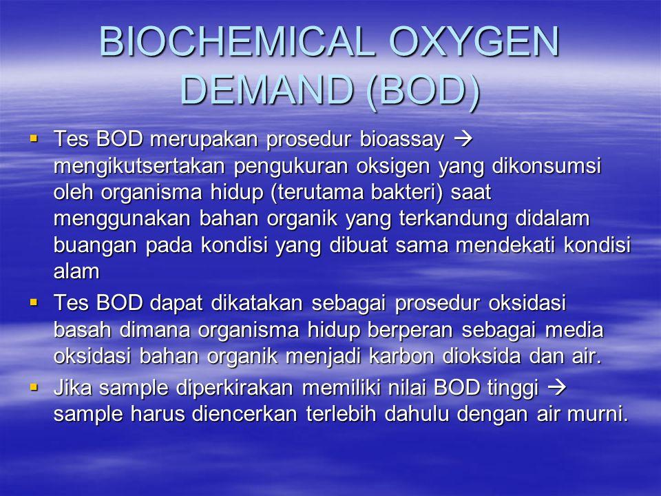 BIOCHEMICAL OXYGEN DEMAND (BOD)  Tes BOD merupakan prosedur bioassay  mengikutsertakan pengukuran oksigen yang dikonsumsi oleh organisma hidup (teru