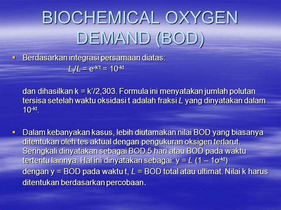 BIOCHEMICAL OXYGEN DEMAND (BOD)  Berdasarkan integrasi persamaan diatas: L t /L = e -k't = 10 -kt dan dihasilkan k = k'/2,303. Formula ini menyatakan