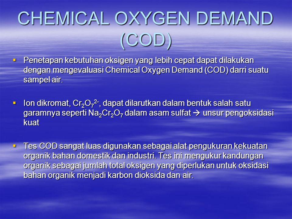 CHEMICAL OXYGEN DEMAND (COD)  Penetapan kebutuhan oksigen yang lebih cepat dapat dilakukan dengan mengevaluasi Chemical Oxygen Demand (COD) darri sua