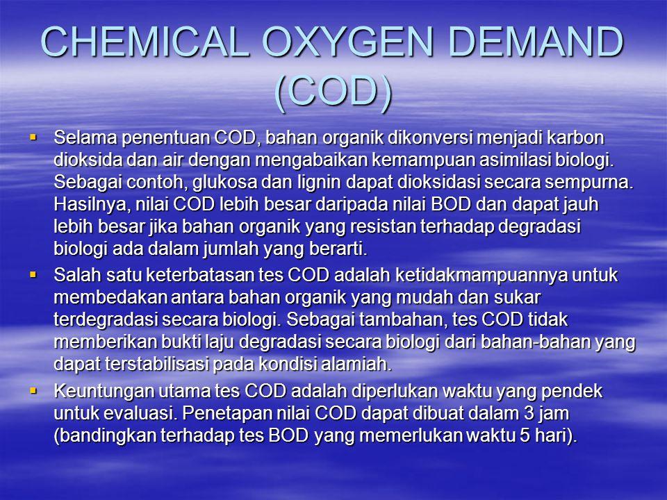 CHEMICAL OXYGEN DEMAND (COD)  Selama penentuan COD, bahan organik dikonversi menjadi karbon dioksida dan air dengan mengabaikan kemampuan asimilasi b