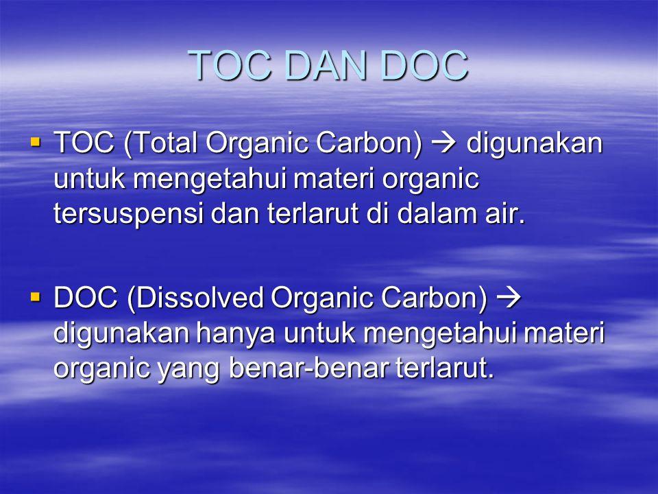 TOC DAN DOC  TOC (Total Organic Carbon)  digunakan untuk mengetahui materi organic tersuspensi dan terlarut di dalam air.  DOC (Dissolved Organic C