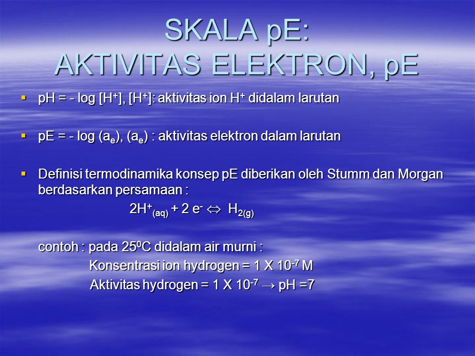 SKALA pE: AKTIVITAS ELEKTRON, pE  pH = - log [H + ], [H + ]: aktivitas ion H + didalam larutan  pE = - log (a e ), (a e ) : aktivitas elektron dalam