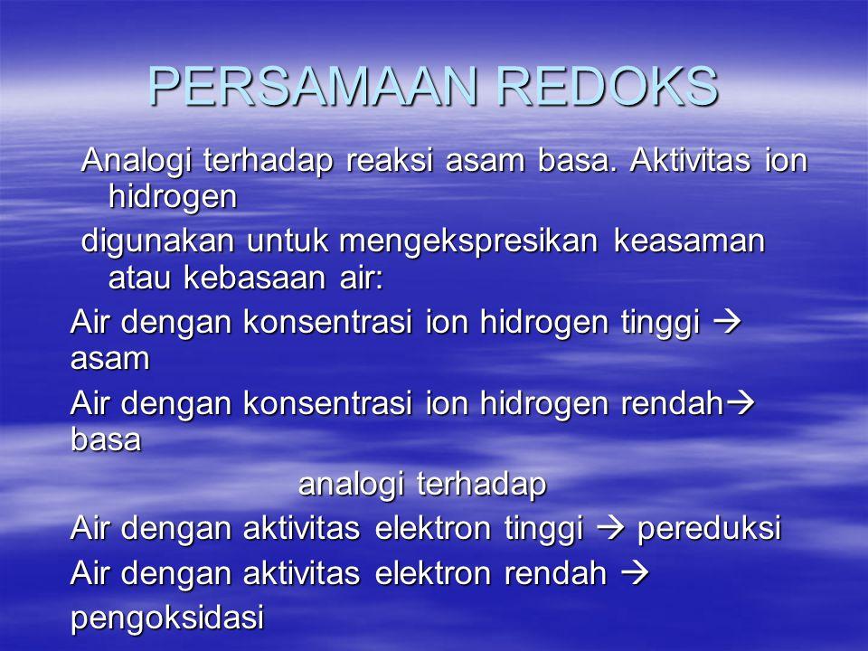 PERSAMAAN REDOKS Analogi terhadap reaksi asam basa. Aktivitas ion hidrogen digunakan untuk mengekspresikan keasaman atau kebasaan air: Air dengan kons