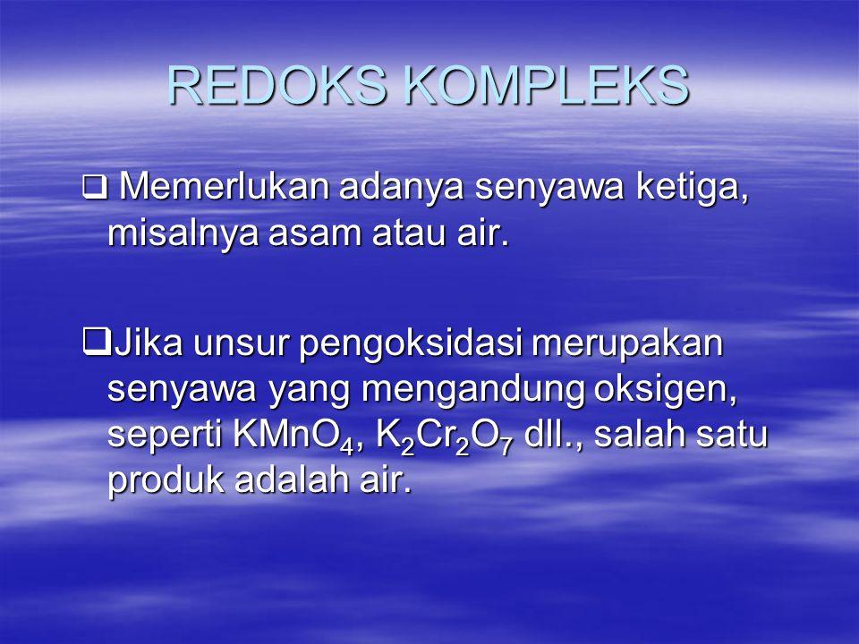 REDOKS KOMPLEKS  Memerlukan adanya senyawa ketiga, misalnya asam atau air.  Jika unsur pengoksidasi merupakan senyawa yang mengandung oksigen, seper