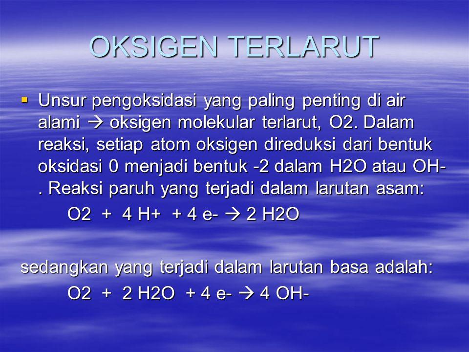 OKSIGEN TERLARUT  Unsur pengoksidasi yang paling penting di air alami  oksigen molekular terlarut, O2. Dalam reaksi, setiap atom oksigen direduksi d