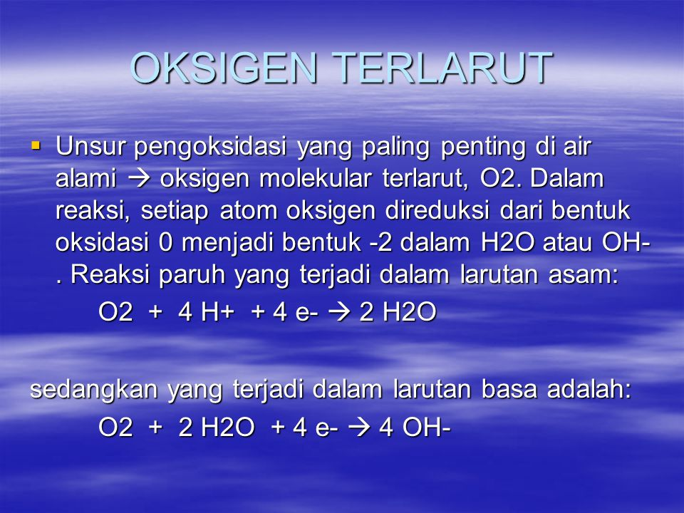 SKALA pE: AKTIVITAS ELEKTRON, pE  pH = - log [H + ], [H + ]: aktivitas ion H + didalam larutan  pE = - log (a e ), (a e ) : aktivitas elektron dalam larutan  Definisi termodinamika konsep pE diberikan oleh Stumm dan Morgan berdasarkan persamaan : 2H + (aq) + 2 e -  H 2(g) 2H + (aq) + 2 e -  H 2(g) contoh : pada 25 0 C didalam air murni : Konsentrasi ion hydrogen = 1 X 10 -7 M Konsentrasi ion hydrogen = 1 X 10 -7 M Aktivitas hydrogen = 1 X 10 -7 → pH =7 Aktivitas hydrogen = 1 X 10 -7 → pH =7