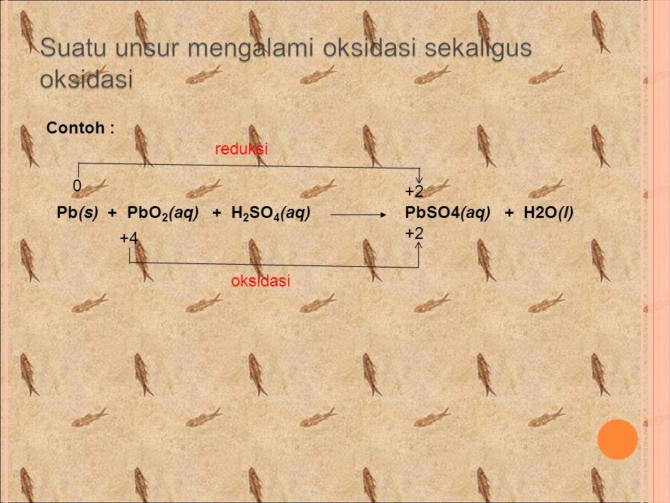 Contoh : Pb(s) + PbO 2 (aq) + H 2 SO 4 (aq)PbSO4(aq) + H2O(l) 0 +2 +4 +2 reduksi oksidasi