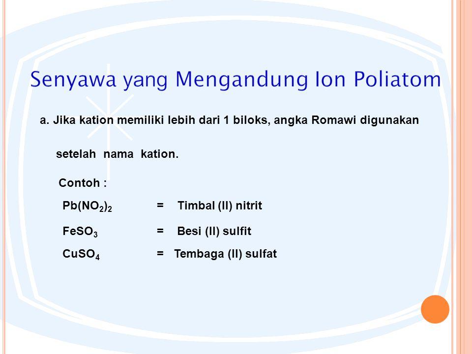 a. Jika kation memiliki lebih dari 1 biloks, angka Romawi digunakan setelah nama kation. Contoh : Pb(NO 2 ) 2 = Timbal (II) nitrit FeSO 3 = Besi (II)