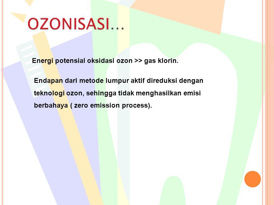 Energi potensial oksidasi ozon >> gas klorin. Endapan dari metode lumpur aktif direduksi dengan teknologi ozon, sehingga tidak menghasilkan emisi berb