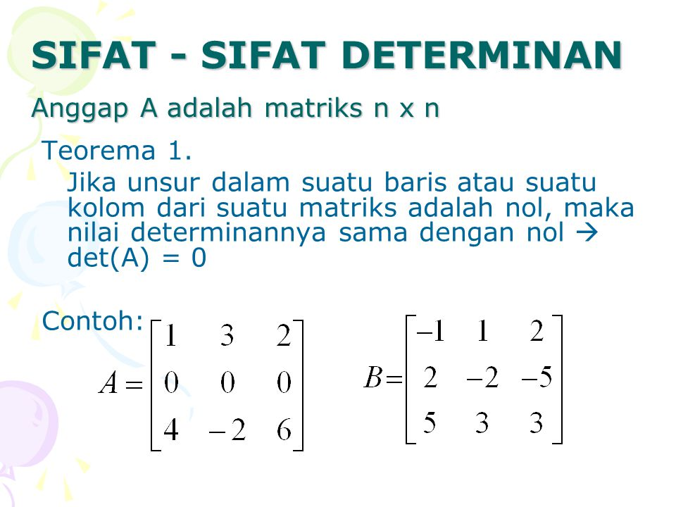Teorema 1. Jika unsur dalam suatu baris atau suatu kolom dari suatu matriks adalah nol, maka nilai determinannya sama dengan nol  det(A) = 0 Contoh: