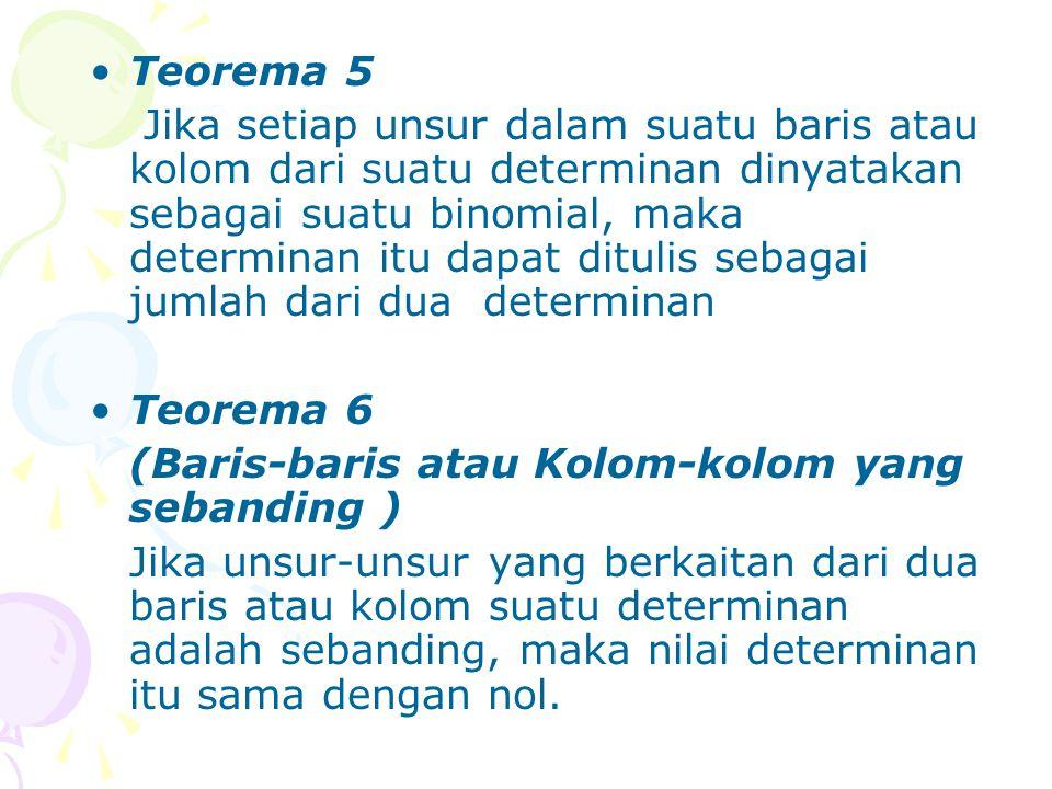 Teorema 5 Jika setiap unsur dalam suatu baris atau kolom dari suatu determinan dinyatakan sebagai suatu binomial, maka determinan itu dapat ditulis se