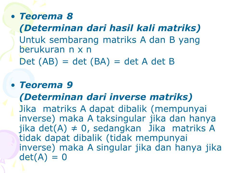 Teorema 8 (Determinan dari hasil kali matriks) Untuk sembarang matriks A dan B yang berukuran n x n Det (AB) = det (BA) = det A det B Teorema 9 (Deter