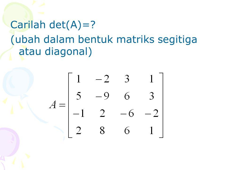 Carilah det(A)=? (ubah dalam bentuk matriks segitiga atau diagonal)