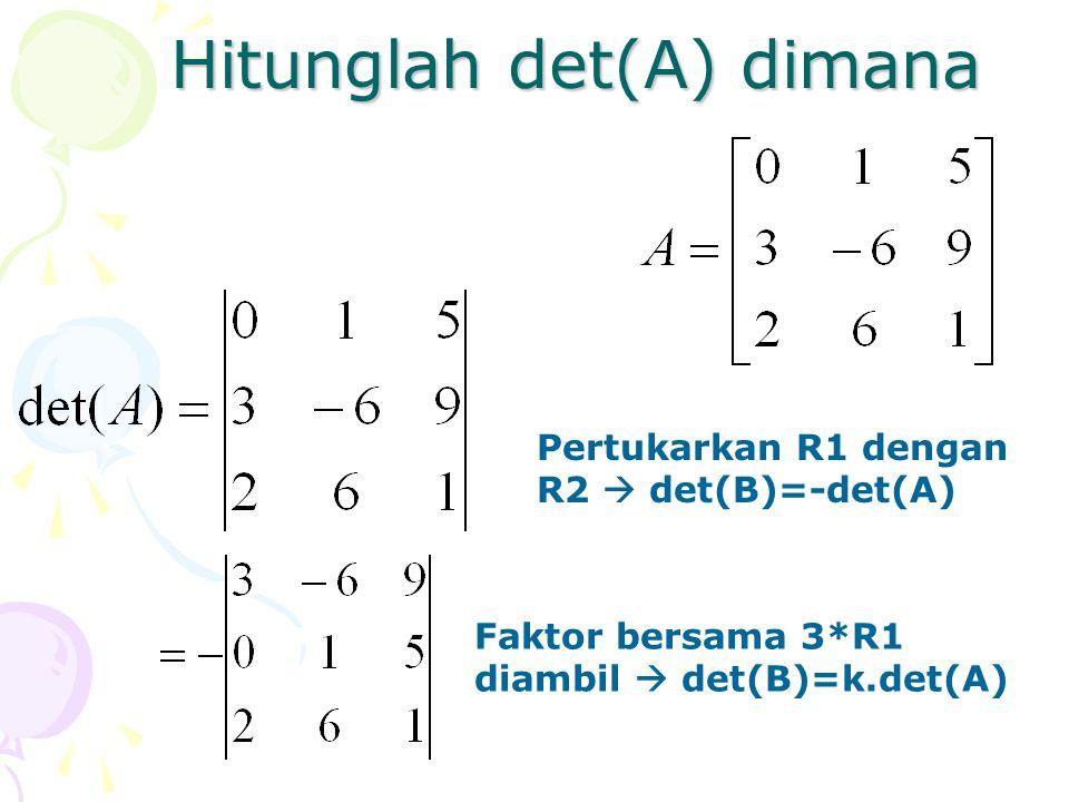 Hitunglah det(A) dimana Pertukarkan R1 dengan R2  det(B)=-det(A) Faktor bersama 3*R1 diambil  det(B)=k.det(A)