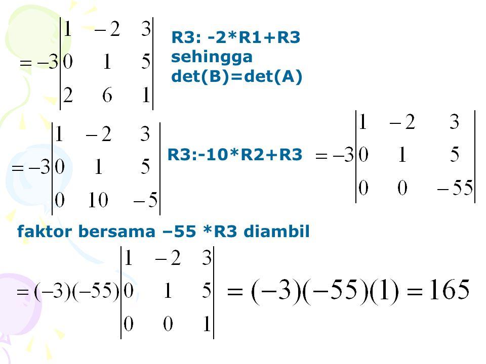 R3: -2*R1+R3 sehingga det(B)=det(A) R3:-10*R2+R3 faktor bersama –55 *R3 diambil