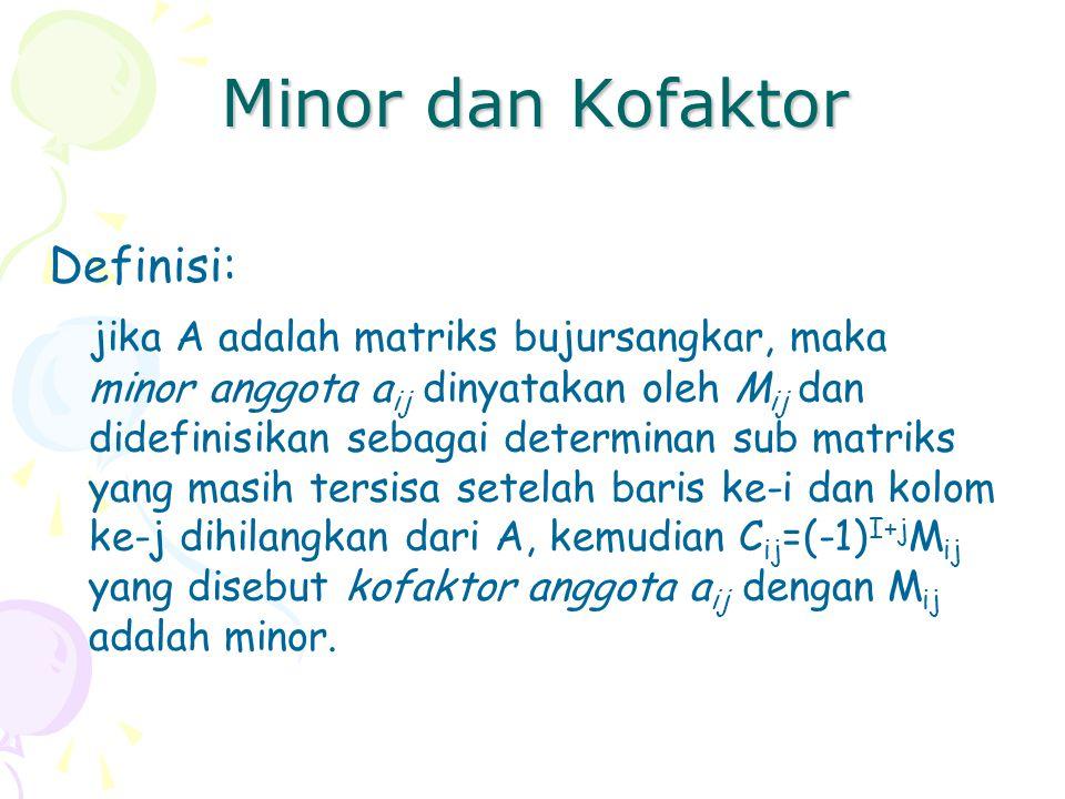 Minor dan Kofaktor Definisi: jika A adalah matriks bujursangkar, maka minor anggota a ij dinyatakan oleh M ij dan didefinisikan sebagai determinan sub