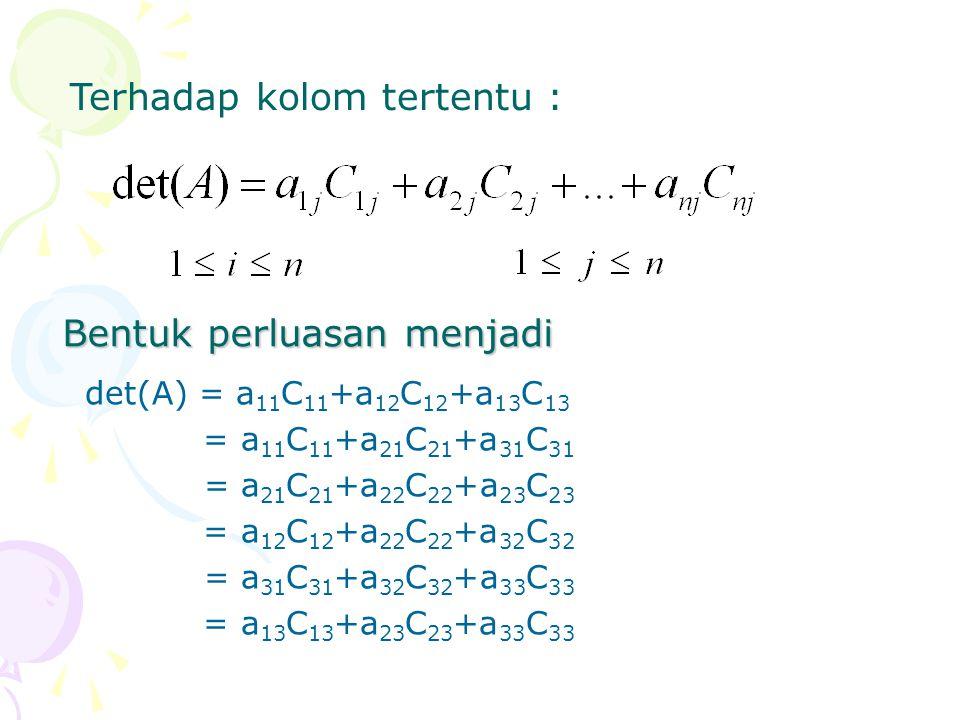 Terhadap kolom tertentu : det(A) = a 11 C 11 +a 12 C 12 +a 13 C 13 = a 11 C 11 +a 21 C 21 +a 31 C 31 = a 21 C 21 +a 22 C 22 +a 23 C 23 = a 12 C 12 +a