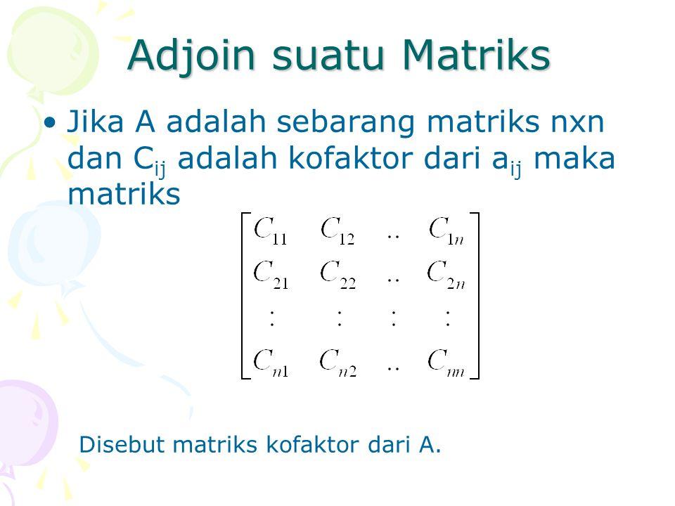 Adjoin suatu Matriks Jika A adalah sebarang matriks nxn dan C ij adalah kofaktor dari a ij maka matriks Disebut matriks kofaktor dari A.