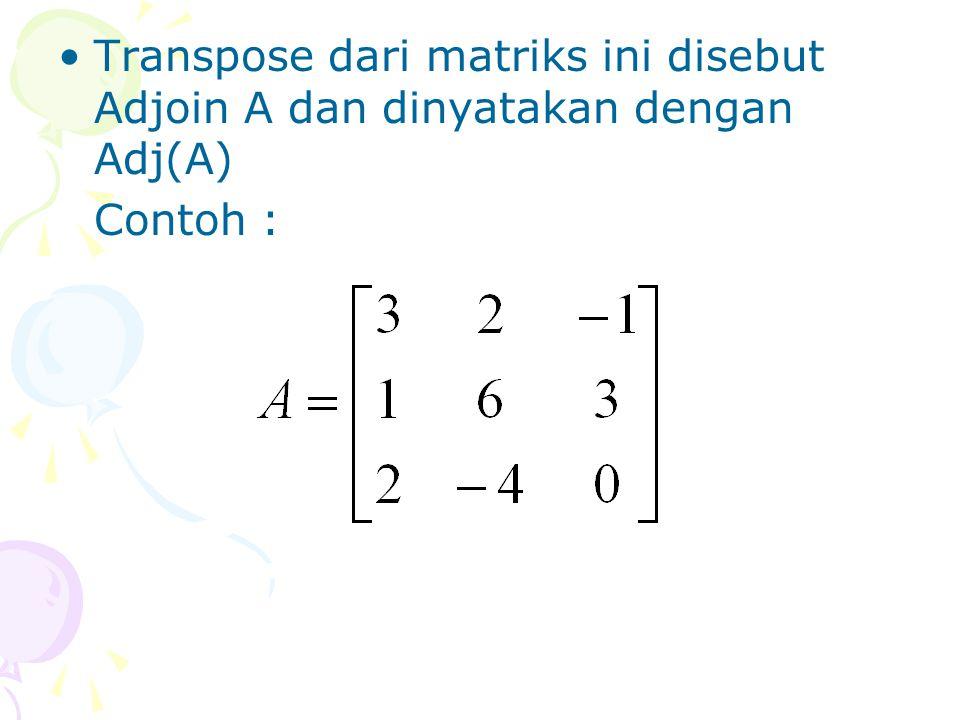 Transpose dari matriks ini disebut Adjoin A dan dinyatakan dengan Adj(A) Contoh :