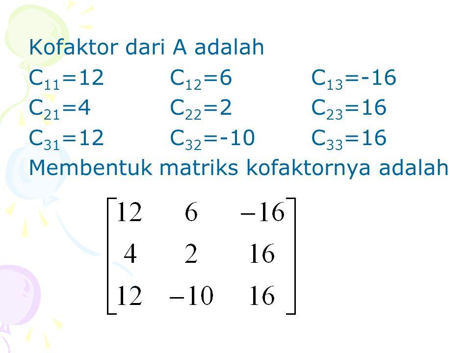 Kofaktor dari A adalah C 11 =12C 12 =6C 13 =-16 C 21 =4C 22 =2C 23 =16 C 31 =12C 32 =-10C 33 =16 Membentuk matriks kofaktornya adalah