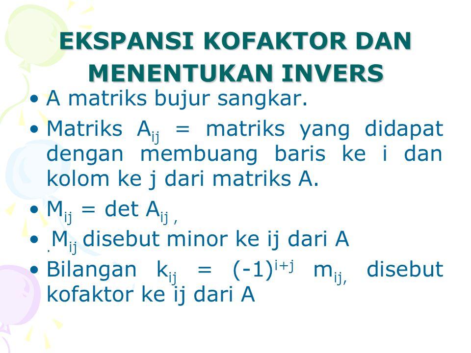 EKSPANSI KOFAKTOR DAN MENENTUKAN INVERS A matriks bujur sangkar. Matriks A ij = matriks yang didapat dengan membuang baris ke i dan kolom ke j dari ma