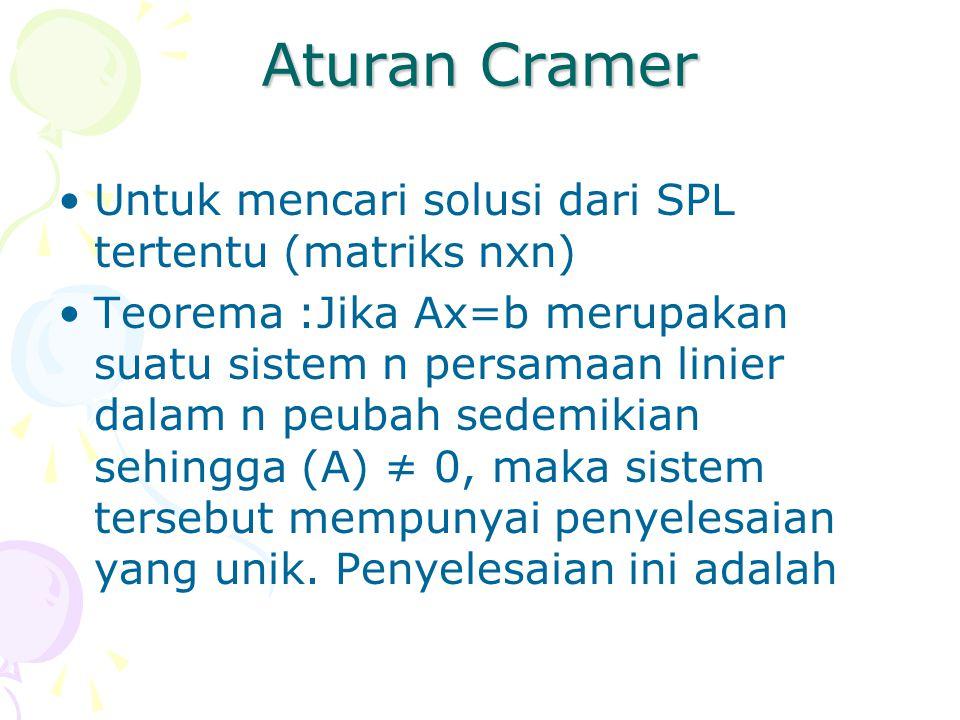 Aturan Cramer Untuk mencari solusi dari SPL tertentu (matriks nxn) Teorema :Jika Ax=b merupakan suatu sistem n persamaan linier dalam n peubah sedemik