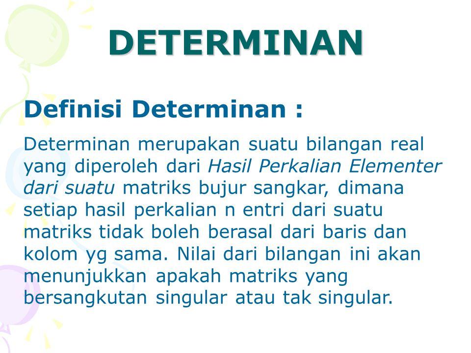 Definisi Determinan : Determinan merupakan suatu bilangan real yang diperoleh dari Hasil Perkalian Elementer dari suatu matriks bujur sangkar, dimana