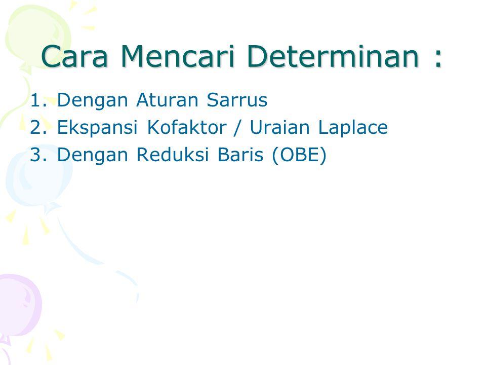 Cara Mencari Determinan : 1.Dengan Aturan Sarrus 2.Ekspansi Kofaktor / Uraian Laplace 3.Dengan Reduksi Baris (OBE)