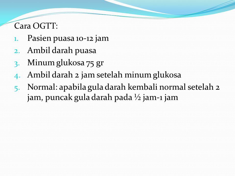 Cara OGTT: 1. Pasien puasa 10-12 jam 2. Ambil darah puasa 3. Minum glukosa 75 gr 4. Ambil darah 2 jam setelah minum glukosa 5. Normal: apabila gula da