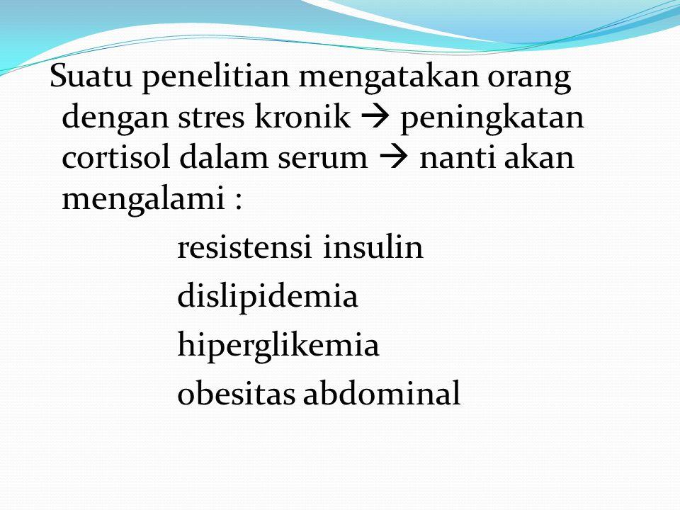 Suatu penelitian mengatakan orang dengan stres kronik  peningkatan cortisol dalam serum  nanti akan mengalami : resistensi insulin dislipidemia hipe