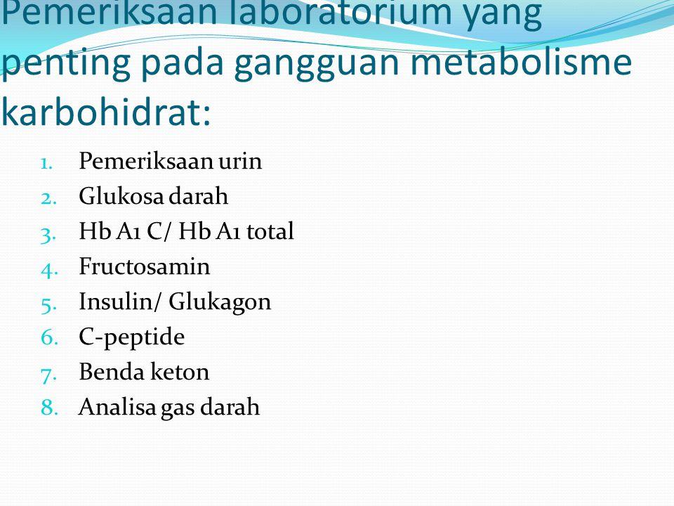 Pemeriksaan laboratorium yang penting pada gangguan metabolisme karbohidrat: 1. Pemeriksaan urin 2. Glukosa darah 3. Hb A1 C/ Hb A1 total 4. Fructosam