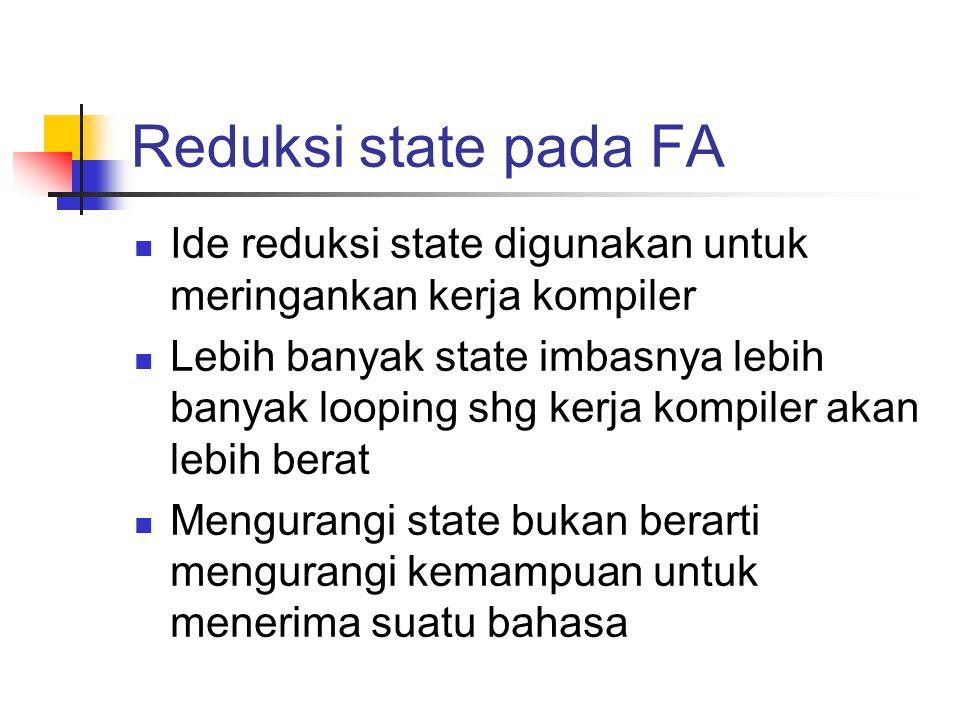 Reduksi state pada FA Ide reduksi state digunakan untuk meringankan kerja kompiler Lebih banyak state imbasnya lebih banyak looping shg kerja kompiler