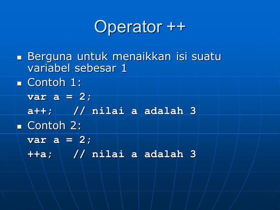 Operator ++ Berguna untuk menaikkan isi suatu variabel sebesar 1 Berguna untuk menaikkan isi suatu variabel sebesar 1 Contoh 1: Contoh 1: var a = 2; a