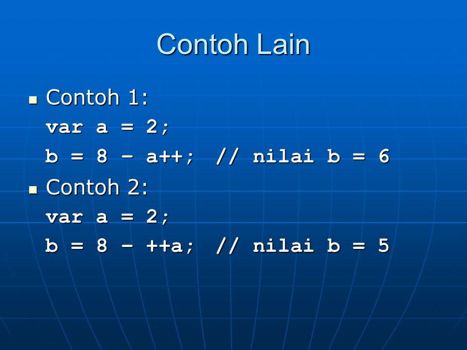 Contoh Lain Contoh 1: Contoh 1: var a = 2; b = 8 – a++;// nilai b = 6 Contoh 2: Contoh 2: var a = 2; b = 8 – ++a;// nilai b = 5